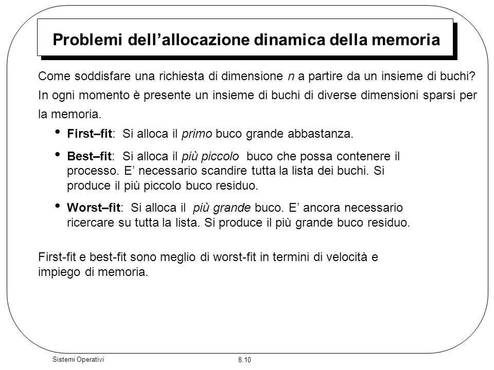 8.10 Sistemi Operativi Problemi dellallocazione dinamica della memoria First–fit: Si alloca il primo buco grande abbastanza. Best–fit: Si alloca il pi