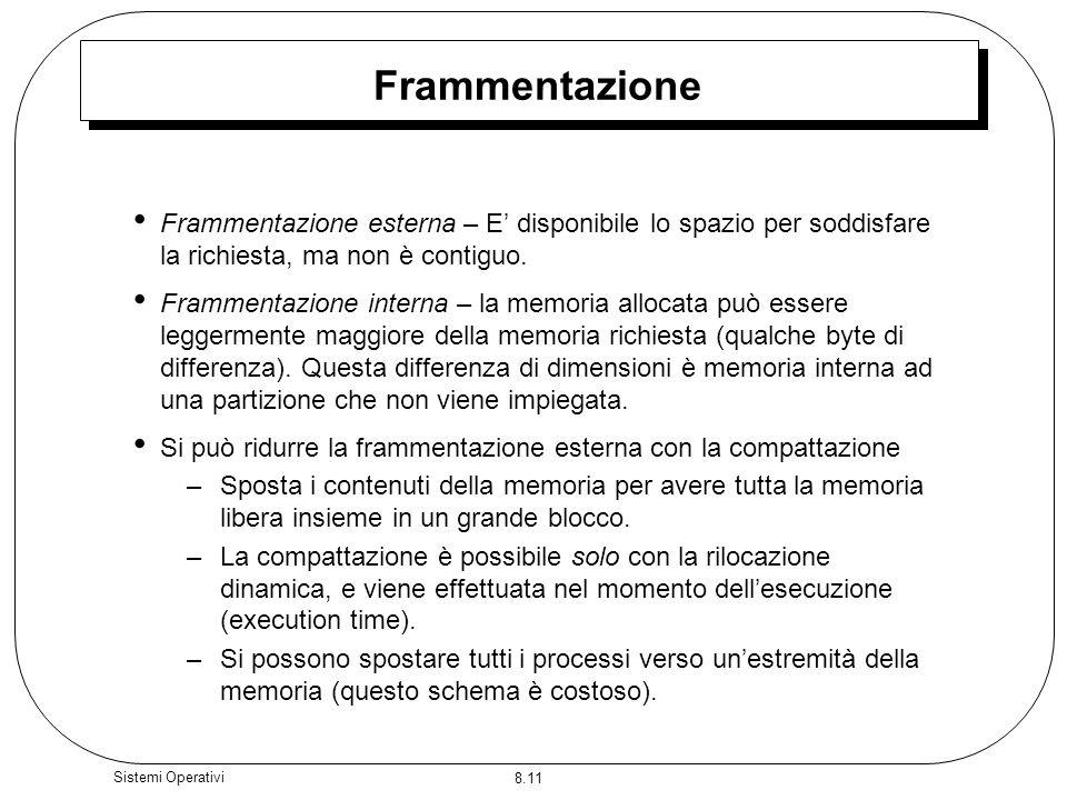8.11 Sistemi Operativi Frammentazione Frammentazione esterna – E disponibile lo spazio per soddisfare la richiesta, ma non è contiguo. Frammentazione