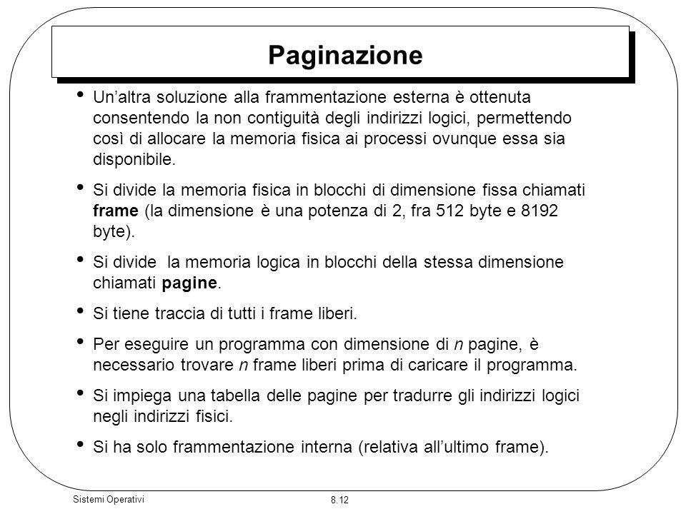 8.12 Sistemi Operativi Paginazione Unaltra soluzione alla frammentazione esterna è ottenuta consentendo la non contiguità degli indirizzi logici, perm