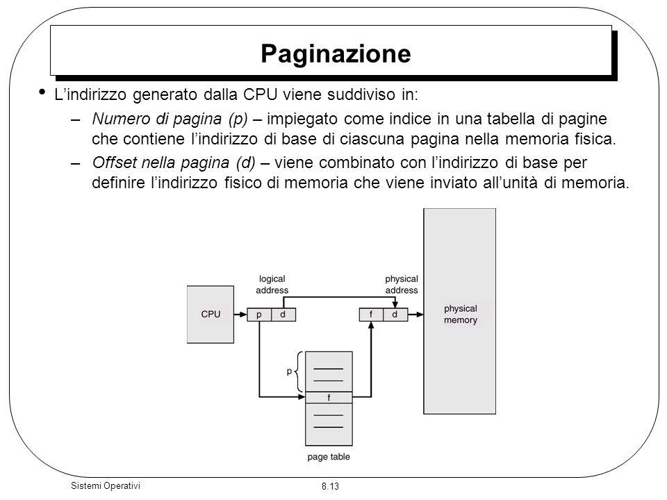 8.13 Sistemi Operativi Paginazione Lindirizzo generato dalla CPU viene suddiviso in: –Numero di pagina (p) – impiegato come indice in una tabella di pagine che contiene lindirizzo di base di ciascuna pagina nella memoria fisica.