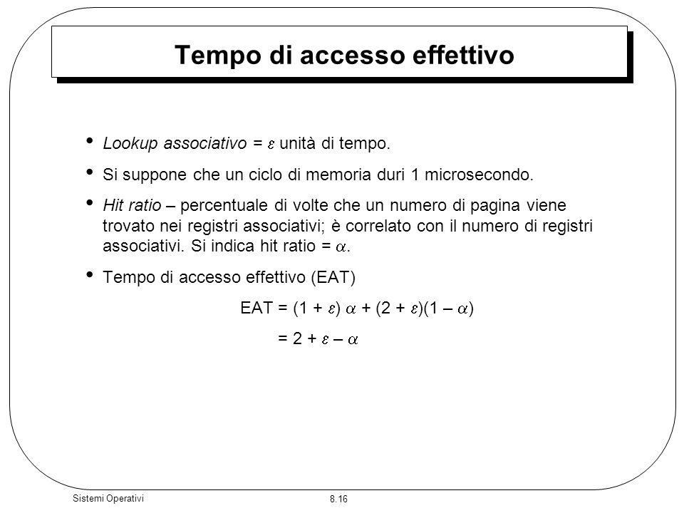 8.16 Sistemi Operativi Tempo di accesso effettivo Lookup associativo = unità di tempo. Si suppone che un ciclo di memoria duri 1 microsecondo. Hit rat