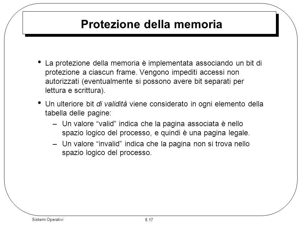 8.17 Sistemi Operativi Protezione della memoria La protezione della memoria è implementata associando un bit di protezione a ciascun frame. Vengono im