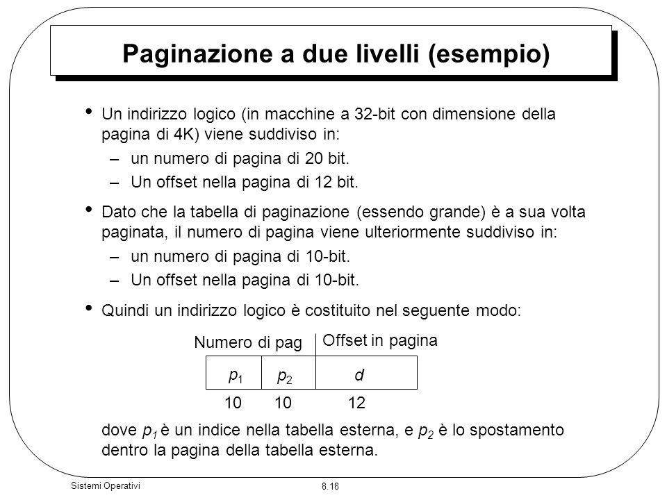 8.18 Sistemi Operativi Paginazione a due livelli (esempio) Un indirizzo logico (in macchine a 32-bit con dimensione della pagina di 4K) viene suddiviso in: –un numero di pagina di 20 bit.