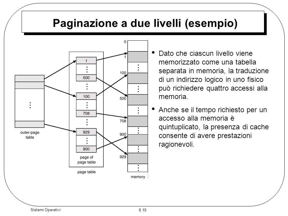 8.19 Sistemi Operativi Paginazione a due livelli (esempio) Dato che ciascun livello viene memorizzato come una tabella separata in memoria, la traduzione di un indirizzo logico in uno fisico può richiedere quattro accessi alla memoria.