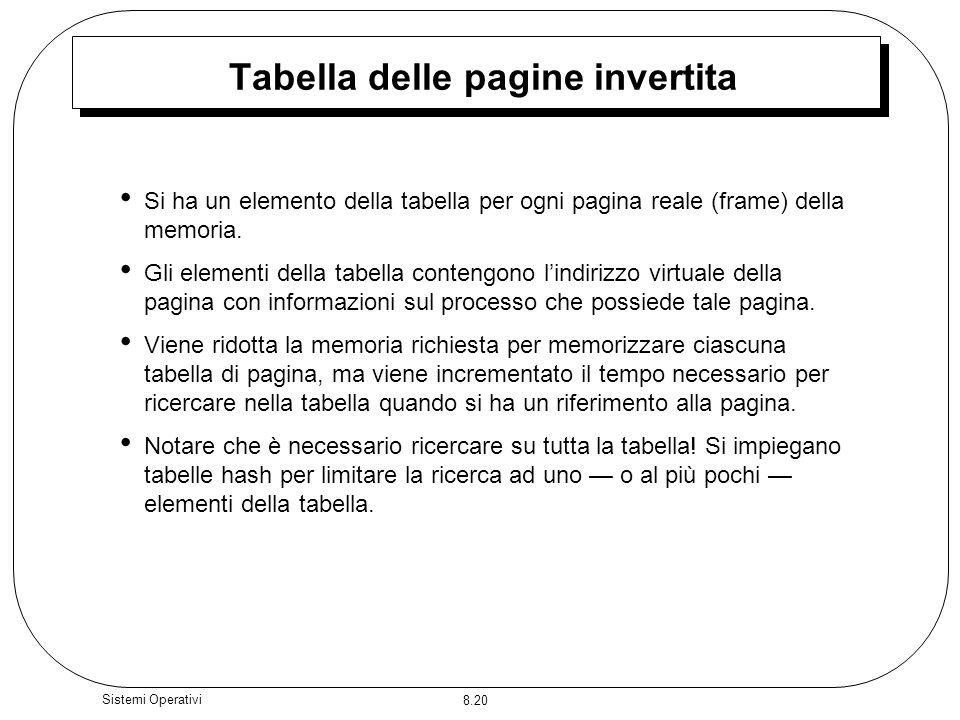 8.20 Sistemi Operativi Tabella delle pagine invertita Si ha un elemento della tabella per ogni pagina reale (frame) della memoria.