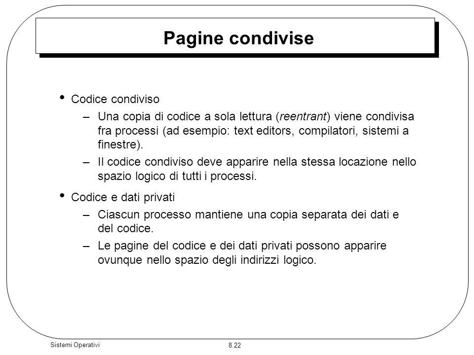 8.22 Sistemi Operativi Pagine condivise Codice condiviso –Una copia di codice a sola lettura (reentrant) viene condivisa fra processi (ad esempio: text editors, compilatori, sistemi a finestre).