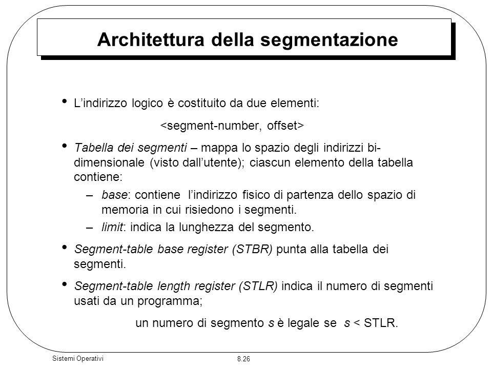 8.26 Sistemi Operativi Architettura della segmentazione Lindirizzo logico è costituito da due elementi: Tabella dei segmenti – mappa lo spazio degli indirizzi bi- dimensionale (visto dallutente); ciascun elemento della tabella contiene: –base: contiene lindirizzo fisico di partenza dello spazio di memoria in cui risiedono i segmenti.