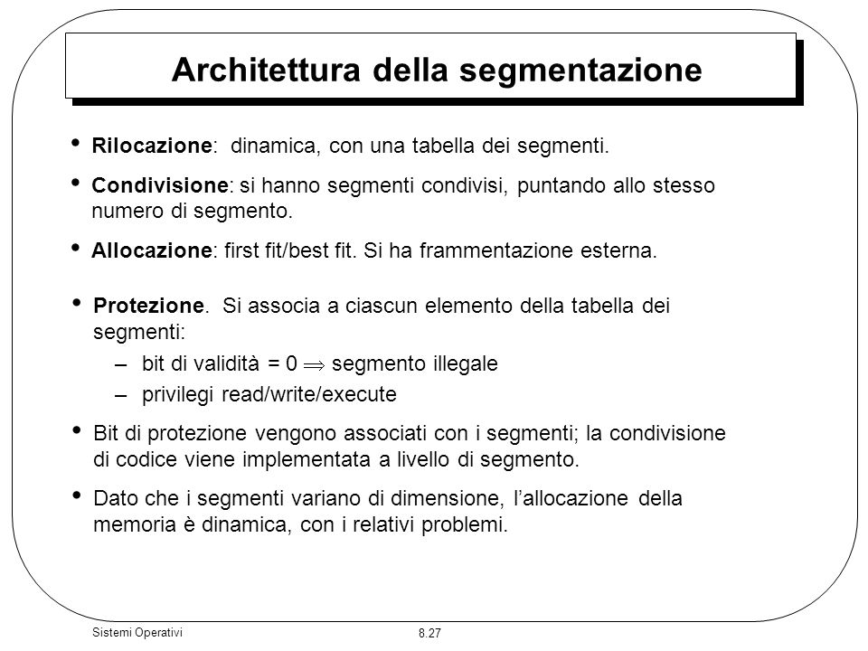 8.27 Sistemi Operativi Architettura della segmentazione Rilocazione: dinamica, con una tabella dei segmenti. Condivisione: si hanno segmenti condivisi