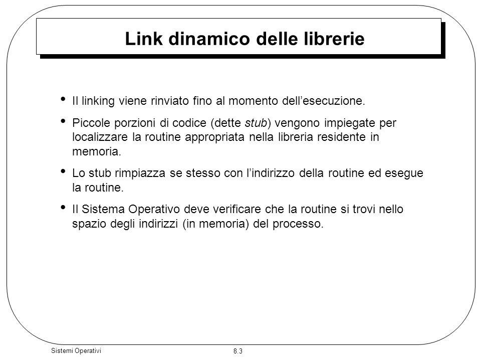 8.3 Sistemi Operativi Link dinamico delle librerie Il linking viene rinviato fino al momento dellesecuzione. Piccole porzioni di codice (dette stub) v