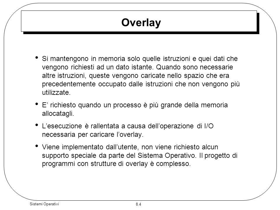 8.4 Sistemi Operativi Overlay Si mantengono in memoria solo quelle istruzioni e quei dati che vengono richiesti ad un dato istante. Quando sono necess