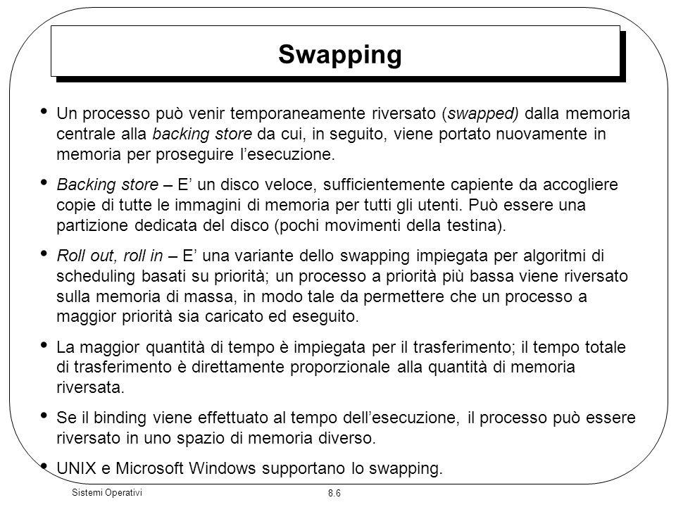 8.6 Sistemi Operativi Swapping Un processo può venir temporaneamente riversato (swapped) dalla memoria centrale alla backing store da cui, in seguito, viene portato nuovamente in memoria per proseguire lesecuzione.