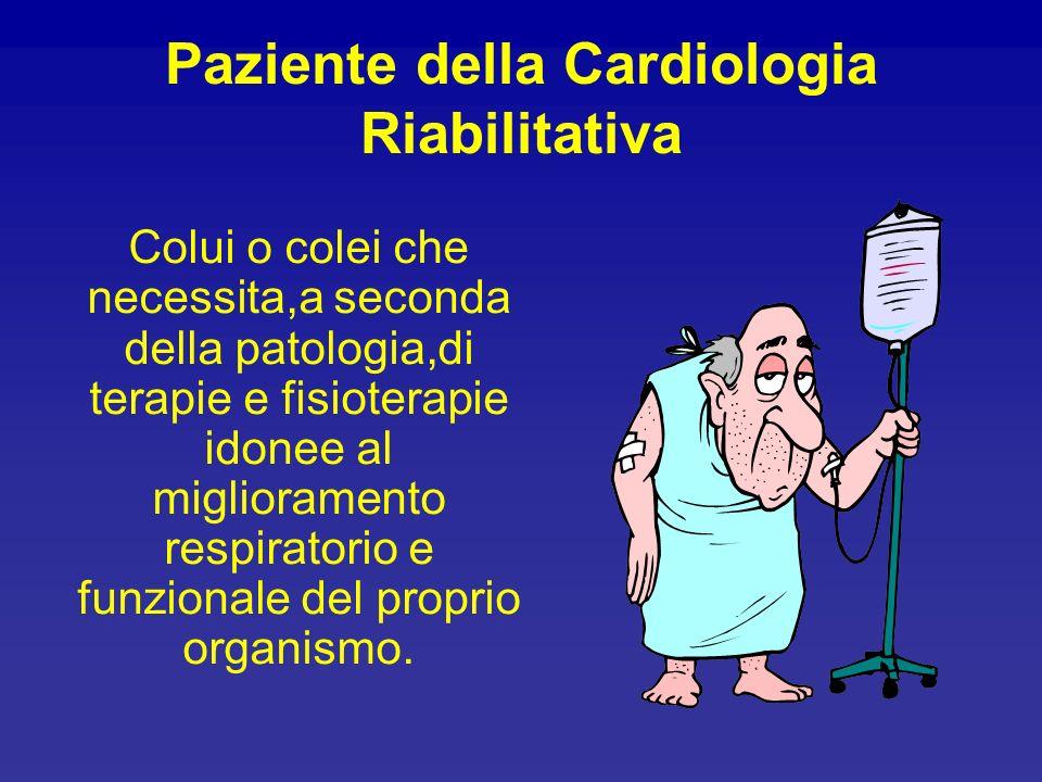 Paziente della Cardiologia Riabilitativa Colui o colei che necessita,a seconda della patologia,di terapie e fisioterapie idonee al miglioramento respi
