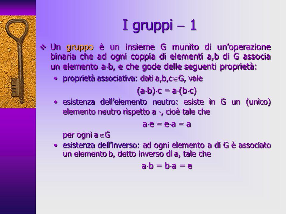 Un gruppo è un insieme G munito di unoperazione binaria che ad ogni coppia di elementi a,b di G associa un elemento a b, e che gode delle seguenti pro