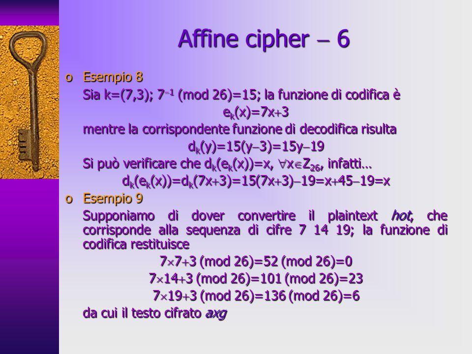 oEsempio 8 Sia k=(7,3); 7 1 (mod 26)=15; la funzione di codifica è e k (x)=7x 3 mentre la corrispondente funzione di decodifica risulta d k (y)=15(y 3