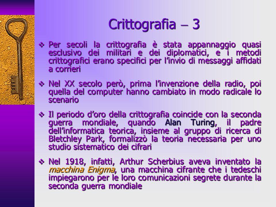 Crittografia 3 Per secoli la crittografia è stata appannaggio quasi esclusivo dei militari e dei diplomatici, e i metodi crittografici erano specifici