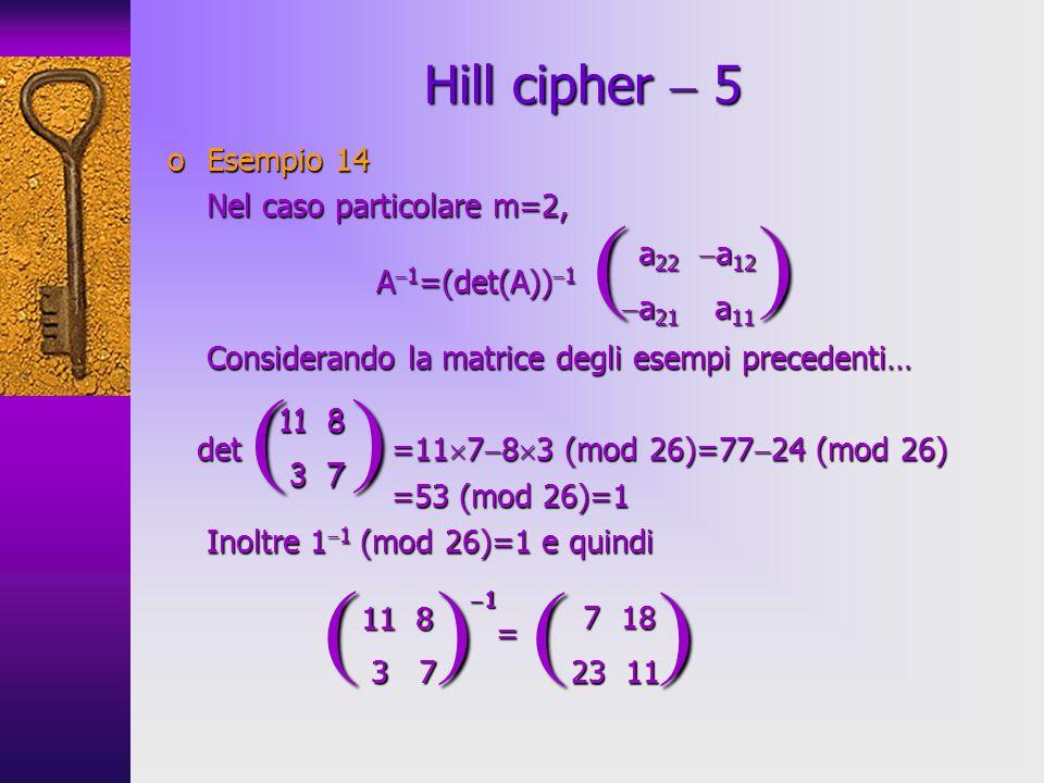 oEsempio 14 Nel caso particolare m=2, A 1 =(det(A)) 1 A 1 =(det(A)) 1 Considerando la matrice degli esempi precedenti… det =11 7 8 3 (mod 26)=77 24 (m