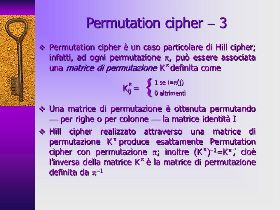 Permutation cipher è un caso particolare di Hill cipher; infatti, ad ogni permutazione, può essere associata una matrice di permutazione K definita co