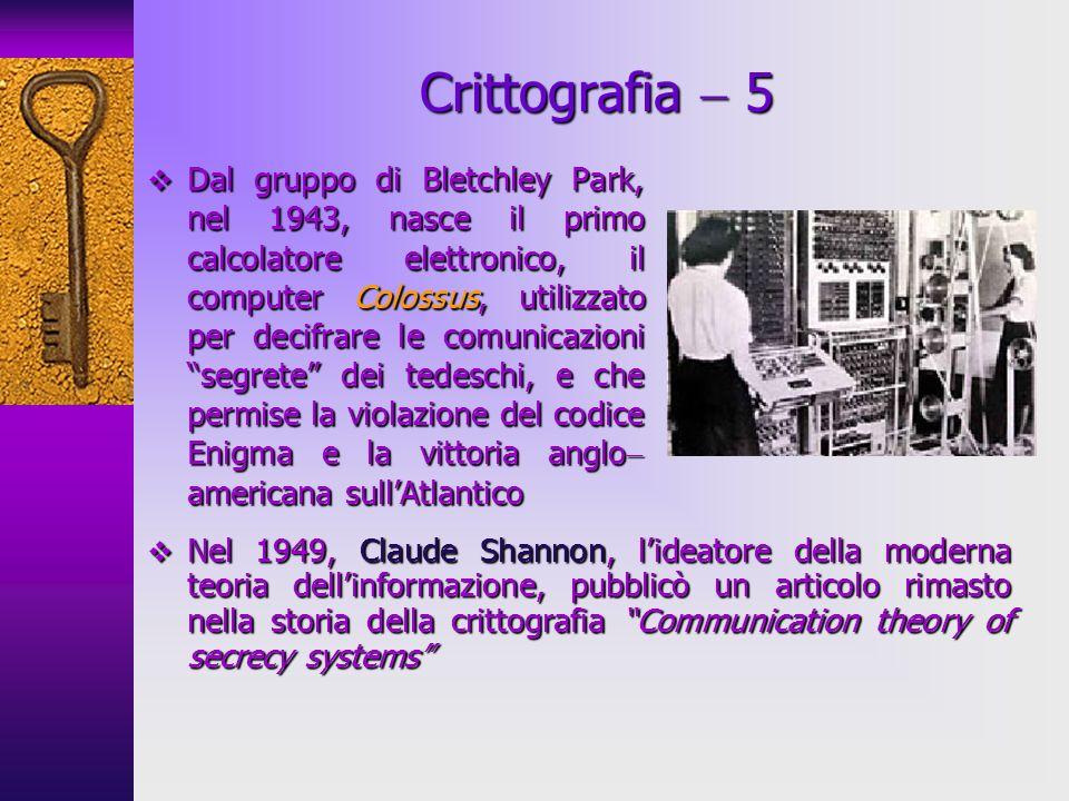 Crittografia 5 Dal gruppo di Bletchley Park, nel 1943, nasce il primo calcolatore elettronico, il computer Colossus, utilizzato per decifrare le comun