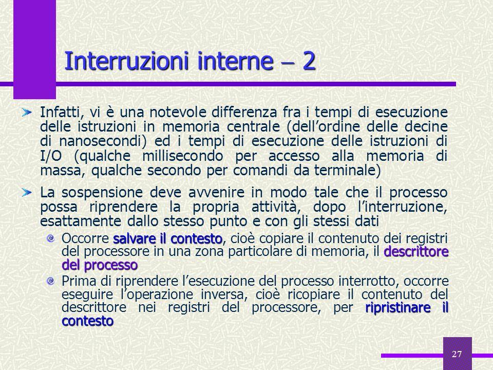 27 Interruzioni interne 2 Infatti, vi è una notevole differenza fra i tempi di esecuzione delle istruzioni in memoria centrale (dellordine delle decin