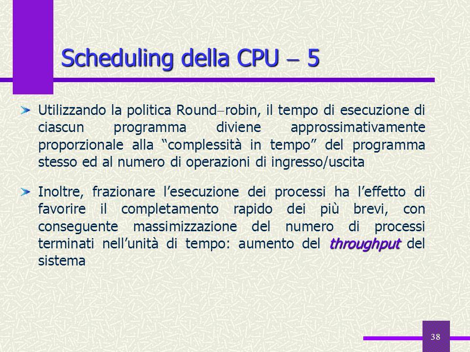 38 Scheduling della CPU 5 Utilizzando la politica Round robin, il tempo di esecuzione di ciascun programma diviene approssimativamente proporzionale a