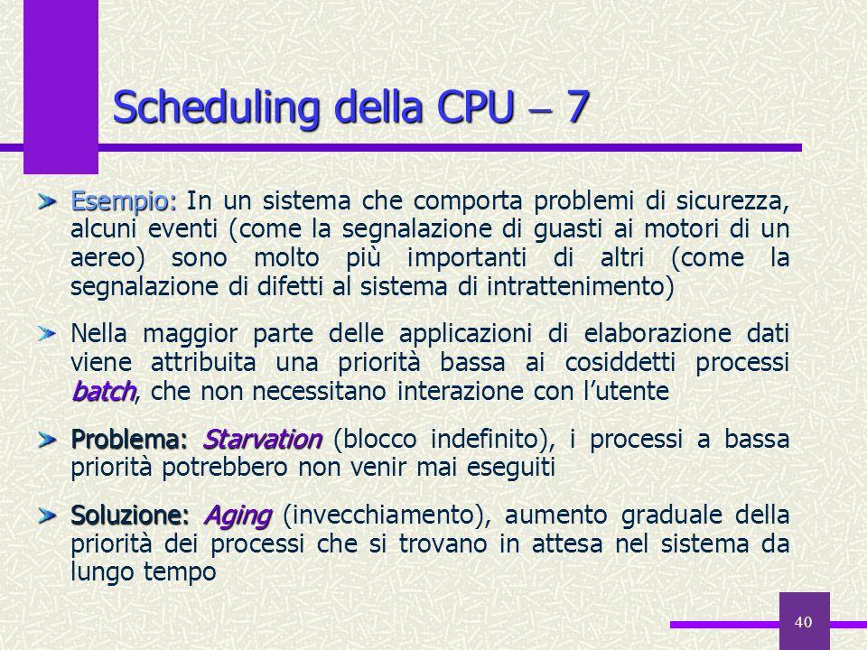 40 Scheduling della CPU 7 Esempio: Esempio: In un sistema che comporta problemi di sicurezza, alcuni eventi (come la segnalazione di guasti ai motori