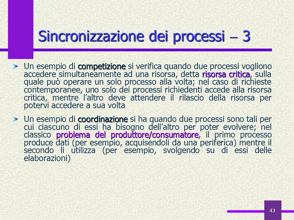 43 Sincronizzazione dei processi 3 competizione risorsa critica Un esempio di competizione si verifica quando due processi vogliono accedere simultane