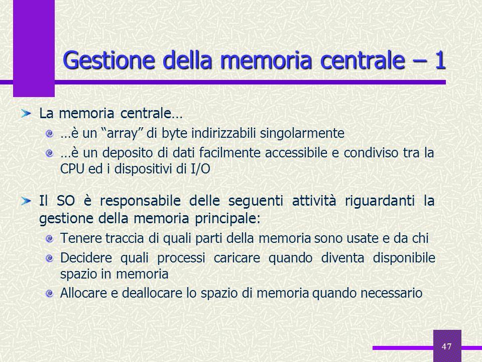 47 Gestione della memoria centrale – 1 La memoria centrale… …è un array di byte indirizzabili singolarmente …è un deposito di dati facilmente accessib
