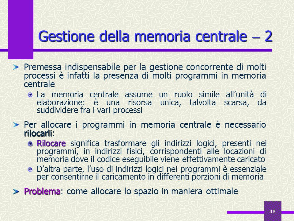 48 Gestione della memoria centrale 2 Premessa indispensabile per la gestione concorrente di molti processi è infatti la presenza di molti programmi in