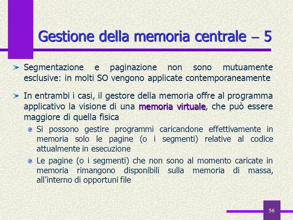 56 Gestione della memoria centrale 5 Segmentazione e paginazione non sono mutuamente esclusive: in molti SO vengono applicate contemporaneamente memor