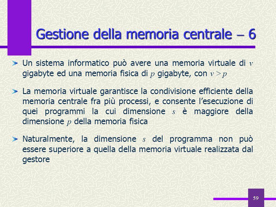 59 Gestione della memoria centrale 6 Un sistema informatico può avere una memoria virtuale di v gigabyte ed una memoria fisica di p gigabyte, con v >