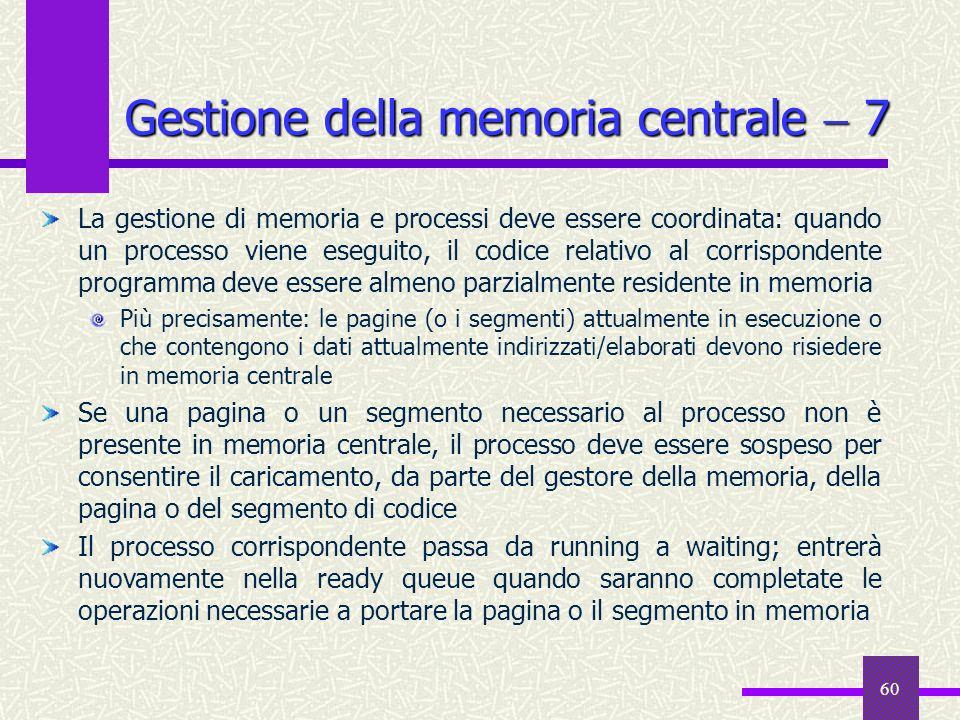 60 Gestione della memoria centrale 7 La gestione di memoria e processi deve essere coordinata: quando un processo viene eseguito, il codice relativo a