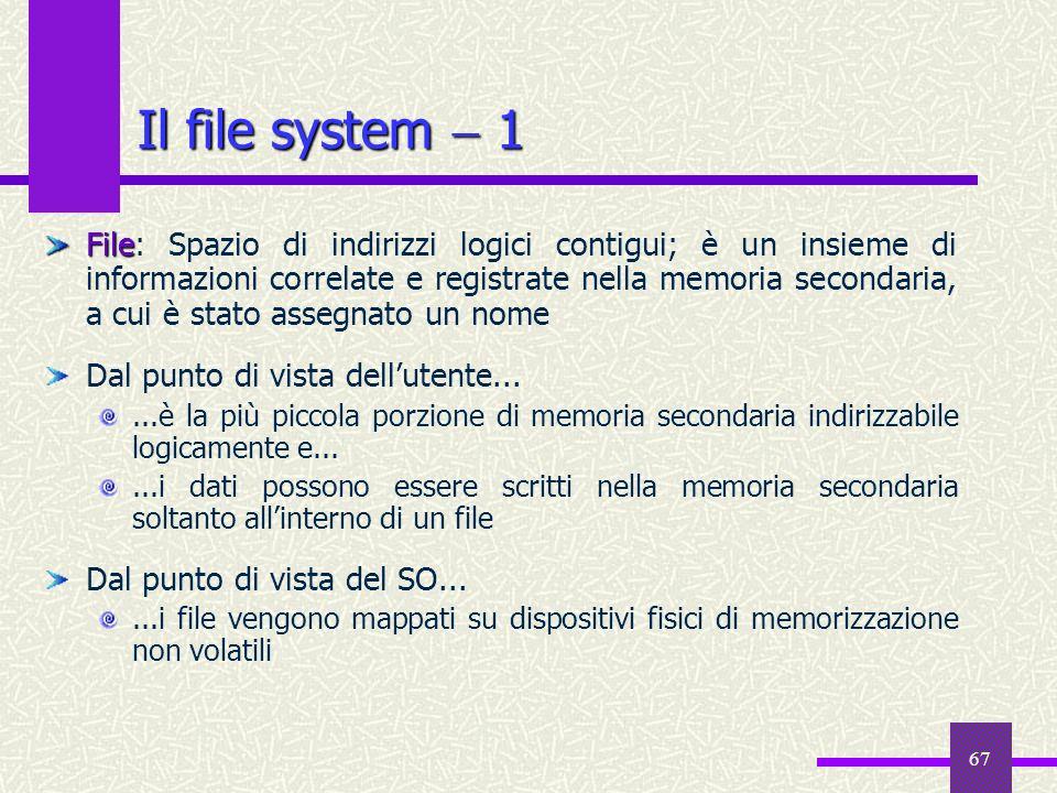 67 Il file system 1 File File: Spazio di indirizzi logici contigui; è un insieme di informazioni correlate e registrate nella memoria secondaria, a cu