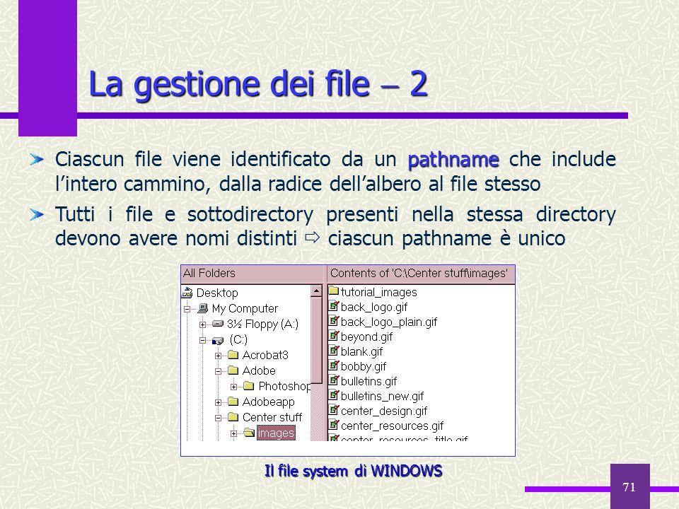 71 La gestione dei file 2 pathname Ciascun file viene identificato da un pathname che include lintero cammino, dalla radice dellalbero al file stesso