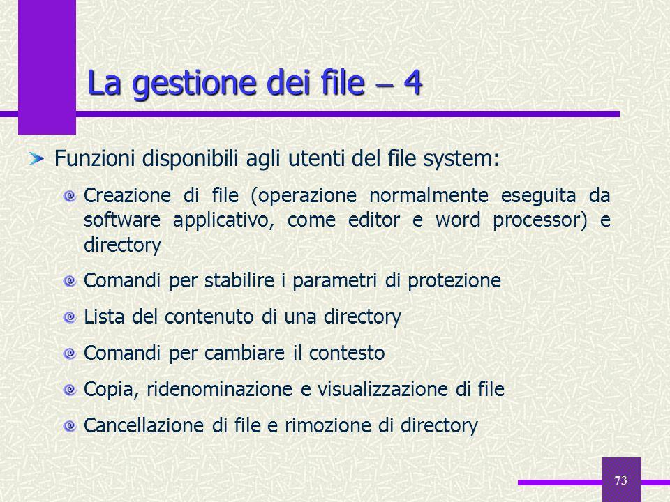 73 La gestione dei file 4 Funzioni disponibili agli utenti del file system: Creazione di file (operazione normalmente eseguita da software applicativo