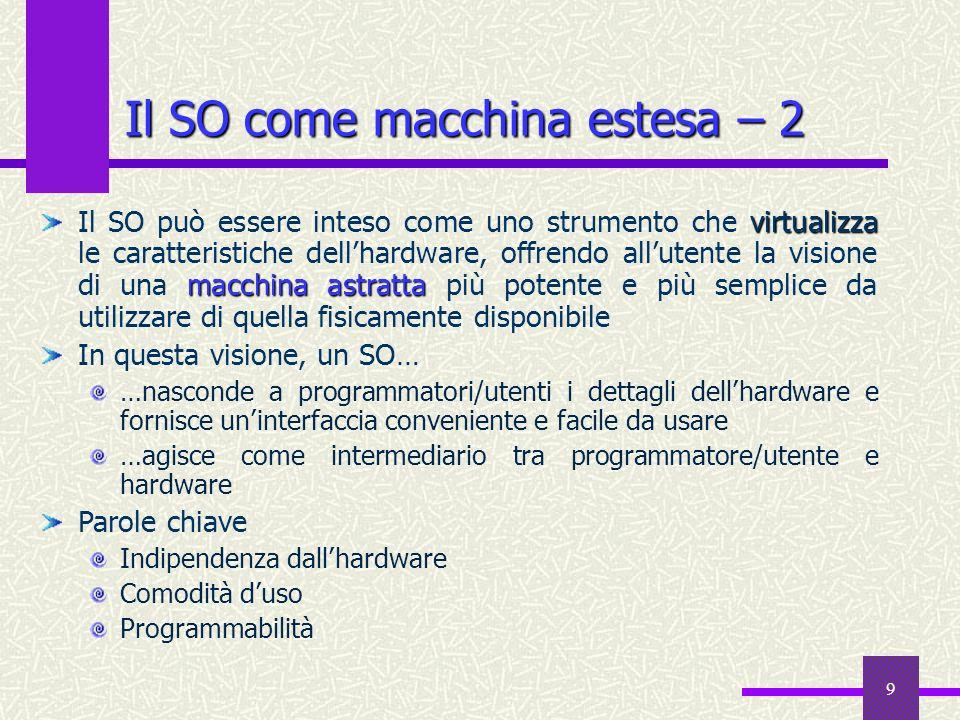 9 Il SO come macchina estesa – 2 virtualizza macchina astratta Il SO può essere inteso come uno strumento che virtualizza le caratteristiche dellhardw