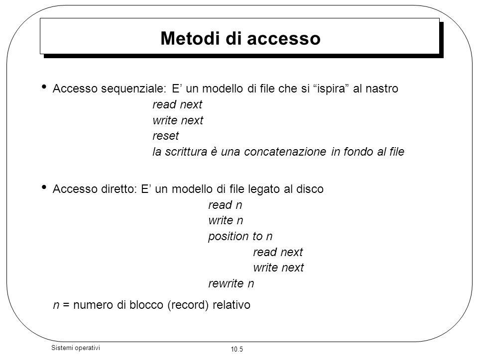 10.5 Sistemi operativi Metodi di accesso Accesso sequenziale: E un modello di file che si ispira al nastro read next write next reset la scrittura è u