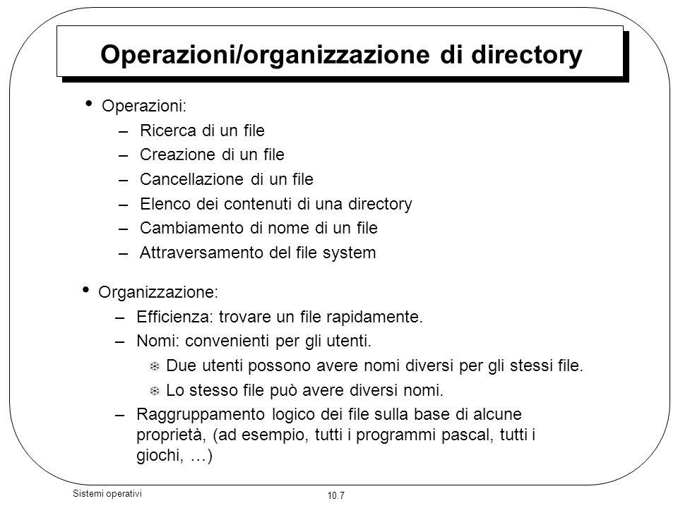 10.7 Sistemi operativi Operazioni/organizzazione di directory Operazioni: –Ricerca di un file –Creazione di un file –Cancellazione di un file –Elenco dei contenuti di una directory –Cambiamento di nome di un file –Attraversamento del file system Organizzazione: –Efficienza: trovare un file rapidamente.