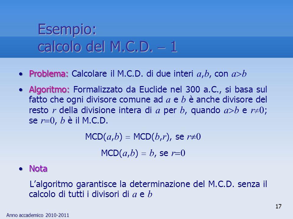 Anno accademico 2010-2011 17 Problema:Problema: Calcolare il M.C.D. di due interi a, b, con a b Algoritmo:Algoritmo: Formalizzato da Euclide nel 300 a