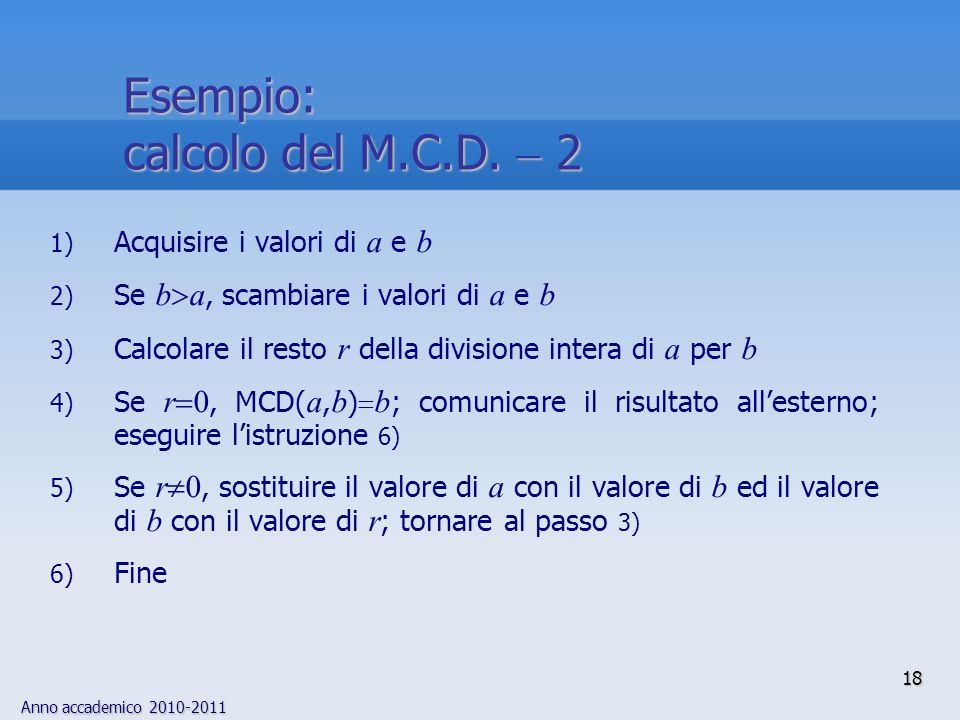 Anno accademico 2010-2011 18 1) Acquisire i valori di a e b 2) Se b a, scambiare i valori di a e b 3) Calcolare il resto r della divisione intera di a