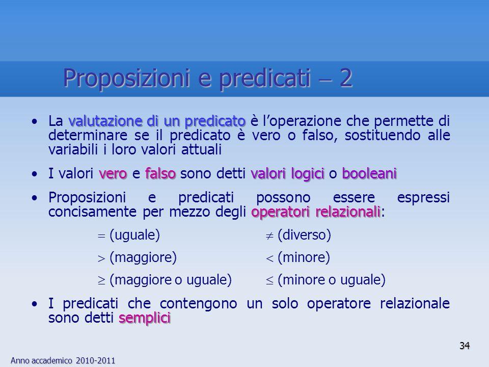 Anno accademico 2010-2011 34 valutazione di un predicatoLa valutazione di un predicato è loperazione che permette di determinare se il predicato è ver