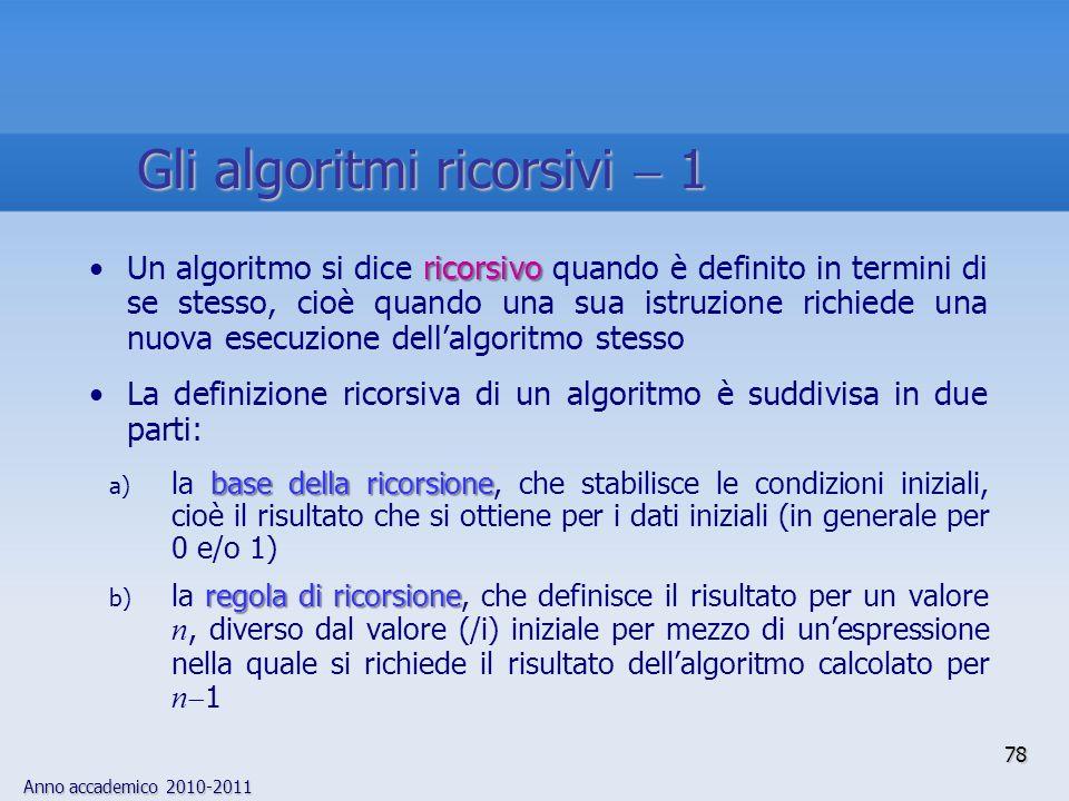 Anno accademico 2010-2011 ricorsivoUn algoritmo si dice ricorsivo quando è definito in termini di se stesso, cioè quando una sua istruzione richiede u