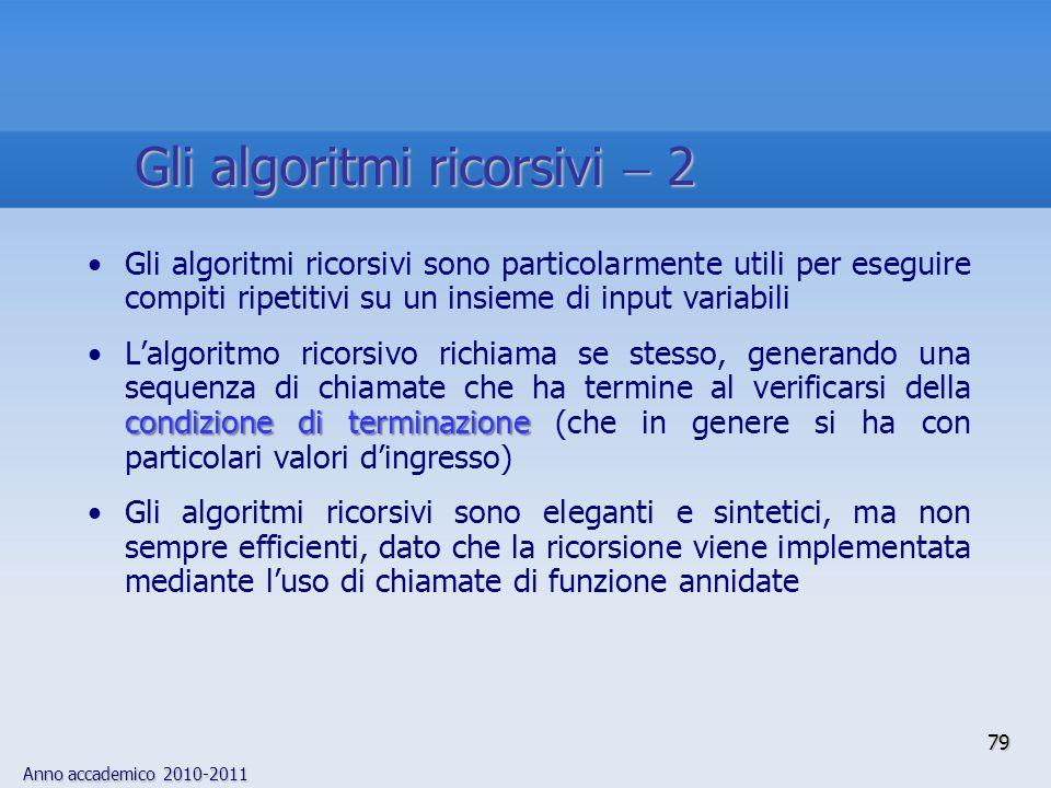 Anno accademico 2010-2011 Gli algoritmi ricorsivi sono particolarmente utili per eseguire compiti ripetitivi su un insieme di input variabili condizio