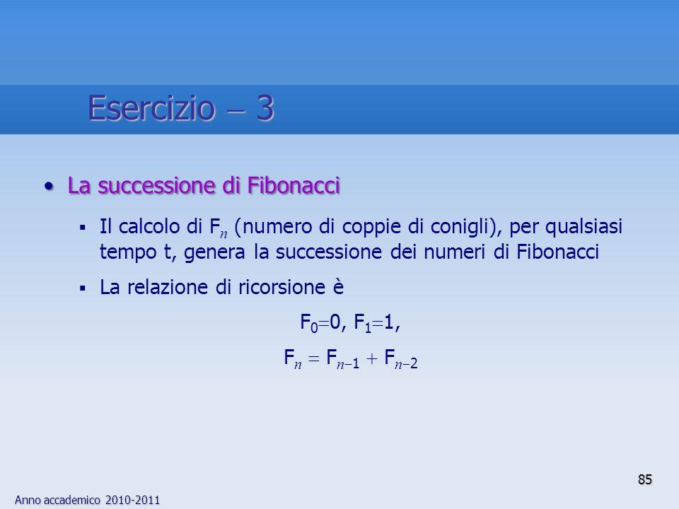 Anno accademico 2010-2011 La successione di FibonacciLa successione di Fibonacci Il calcolo di F n (numero di coppie di conigli), per qualsiasi tempo