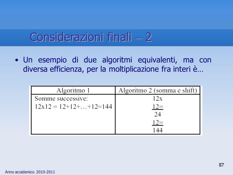 Anno accademico 2010-2011 Un esempio di due algoritmi equivalenti, ma con diversa efficienza, per la moltiplicazione fra interi è… 87 Considerazioni f