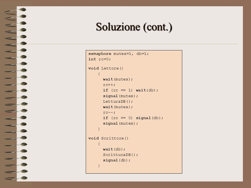 Soluzione (cont.) semaphore mutex=1, db=1; int rc=0; void Lettore() { wait(mutex); rc++; if (rc == 1) wait(db); signal(mutex); LetturaDB(); wait(mutex
