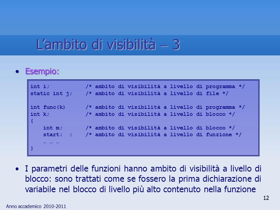 Anno accademico 2010-2011 Esempio:Esempio: I parametri delle funzioni hanno ambito di visibilità a livello di blocco: sono trattati come se fossero la prima dichiarazione di variabile nel blocco di livello più alto contenuto nella funzione int i; /* ambito di visibilità a livello di programma */ static int j; /* ambito di visibilità a livello di file */ int func(k) /* ambito di visibilità a livello di programma */ int k; /* ambito di visibilità a livello di blocco */ { int m; /* ambito di visibilità a livello di blocco */ start: ; /* ambito di visibilità a livello di funzione */ … … … } 12 Lambito di visibilità 3