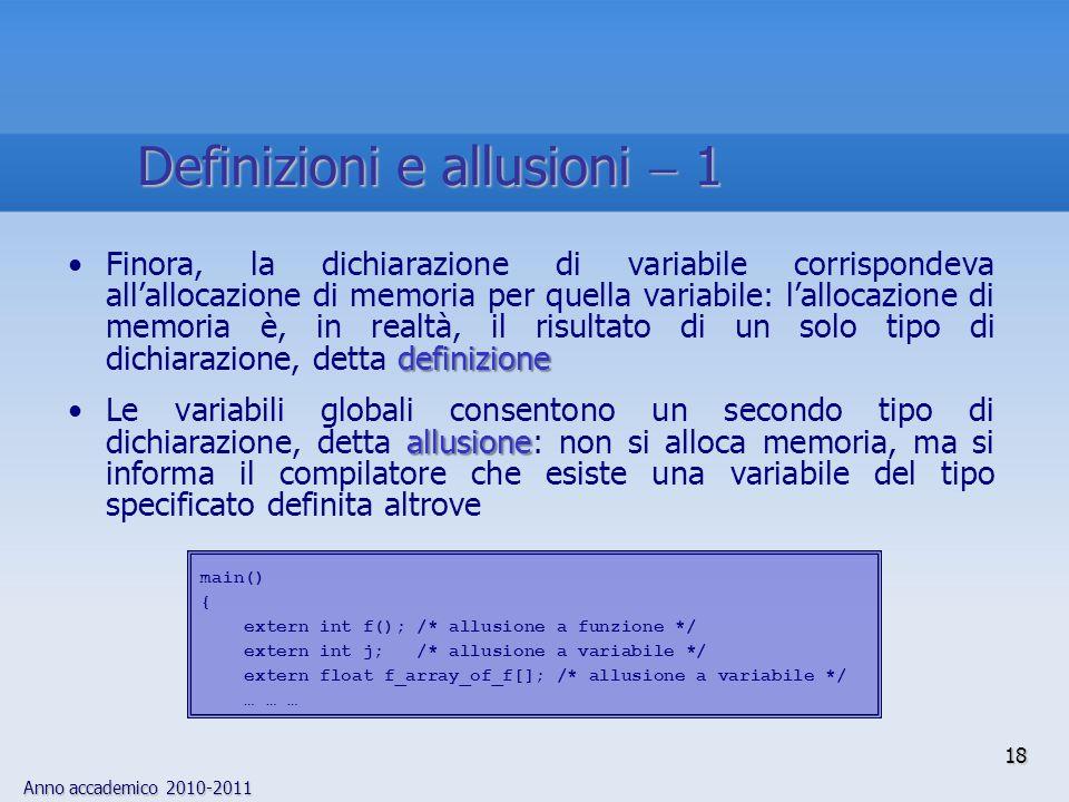 Anno accademico 2010-2011 definizioneFinora, la dichiarazione di variabile corrispondeva allallocazione di memoria per quella variabile: lallocazione di memoria è, in realtà, il risultato di un solo tipo di dichiarazione, detta definizione allusioneLe variabili globali consentono un secondo tipo di dichiarazione, detta allusione: non si alloca memoria, ma si informa il compilatore che esiste una variabile del tipo specificato definita altrove main() { extern int f(); /* allusione a funzione */ extern int j; /* allusione a variabile */ extern float f_array_of_f[]; /* allusione a variabile */ … … … 18 Definizioni e allusioni 1