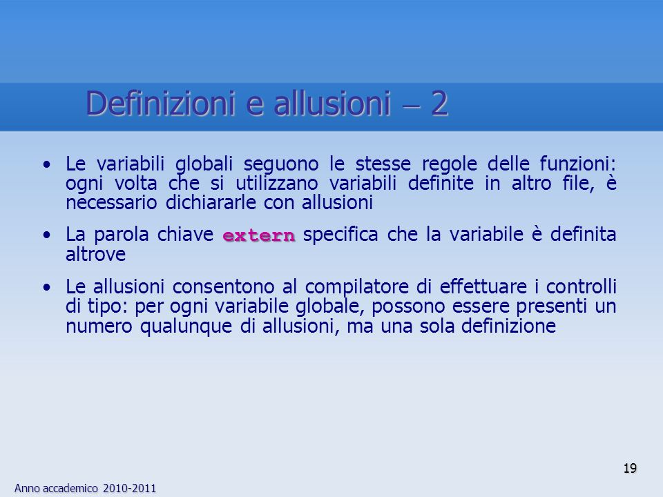 Anno accademico 2010-2011 Le variabili globali seguono le stesse regole delle funzioni: ogni volta che si utilizzano variabili definite in altro file, è necessario dichiararle con allusioni externLa parola chiave extern specifica che la variabile è definita altrove Le allusioni consentono al compilatore di effettuare i controlli di tipo: per ogni variabile globale, possono essere presenti un numero qualunque di allusioni, ma una sola definizione 19 Definizioni e allusioni 2