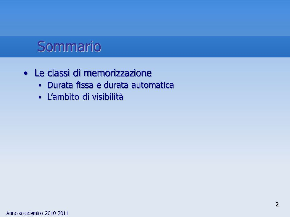 Anno accademico 2010-2011 Specificatore di classe di memorizzazione Allesterno di una funzione Allinterno di una funzione Argomenti di una funzione auto register auto o register NON PERMESSOVisibilità: blocco Durata: automatica Visibilità: blocco Durata: automatica static Visibilità: file Durata: fissa Visibilità: blocco Durata: fissa NON PERMESSO extern Visibilità: programma Durata: fissa Visibilità: blocco Durata: fissa NON PERMESSO nessuno specificatore di classe Visibilità: programma Durata: fissa Visibilità: blocco Durata: automatica Visibilità: blocco Durata: automatica Posizione della dichiarazione La semantica degli specificatori di classe di memorizzazione 23 Riepilogo delle classi di memorizzazione