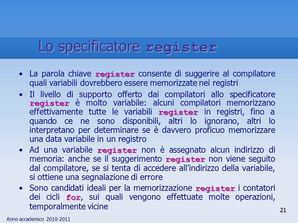 Anno accademico 2010-2011 registerLa parola chiave register consente di suggerire al compilatore quali variabili dovrebbero essere memorizzate nei registri register registerIl livello di supporto offerto dai compilatori allo specificatore register è molto variabile: alcuni compilatori memorizzano effettivamente tutte le variabili register in registri, fino a quando ce ne sono disponibili, altri lo ignorano, altri lo interpretano per determinare se è davvero proficuo memorizzare una data variabile in un registro register registerAd una variabile register non è assegnato alcun indirizzo di memoria: anche se il suggerimento register non viene seguito dal compilatore, se si tenta di accedere allindirizzo della variabile, si ottiene una segnalazione di errore register forSono candidati ideali per la memorizzazione register i contatori dei cicli for, sui quali vengono effettuate molte operazioni, temporalmente vicine 21 Lo specificatore register